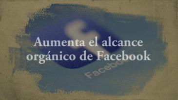 aumenta el alcance orgánico de facebook